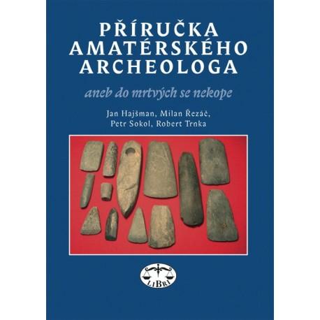 Příručka amatérského archeologa: Jan Hajšman, Milan Řezáč, Petr Sokol, Robert Trnka
