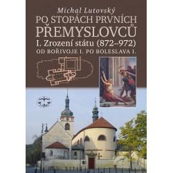 Po stopách prvních Přemyslovců I. - Zrození státu (872 - 972): Michal Lutovský
