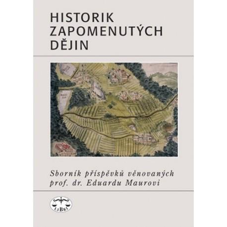 Historik zapomenutých dějin. Sborník příspěvků věnovaných prof. dr. Eduardu Maurovi