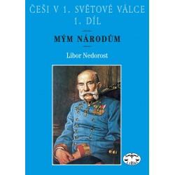 Češi v 1. světové válce, 1. díl. Mým národům: Libor Nedorost