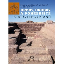 Hroby, hrobky a pohřebiště starých Egypťanů: Petra Maříková Vlčková. kolektiv